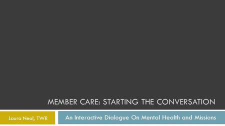 MEMBER CARE: STARTING THE CONVERSATION An Interactive Dialogue On Mental Health and Missions Laura Neal, TWR.