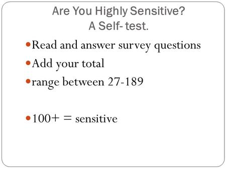 Are You Highly Sensitive? A Self- test. Read and answer survey questions Add your total range between 27-189 100+ = sensitive.