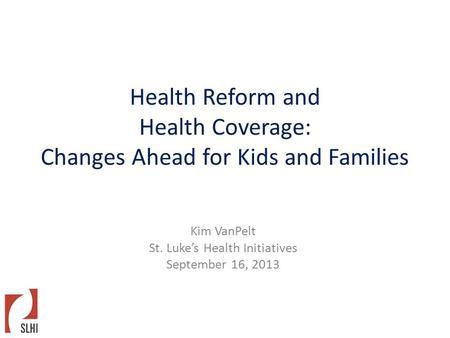 Health Reform and Health Coverage: Changes Ahead for Kids and Families Kim VanPelt St. Luke's Health Initiatives September 16, 2013.
