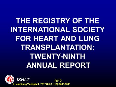 ISHLT 2012 THE REGISTRY OF THE INTERNATIONAL SOCIETY FOR HEART AND LUNG TRANSPLANTATION: TWENTY-NINTH ANNUAL REPORT J Heart Lung Transplant. 2012 Oct;
