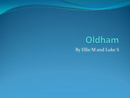 By Ellie M and Luke S. The people of Oldham would like to take you on an experience of where they live, the places they visit and what they like to do.