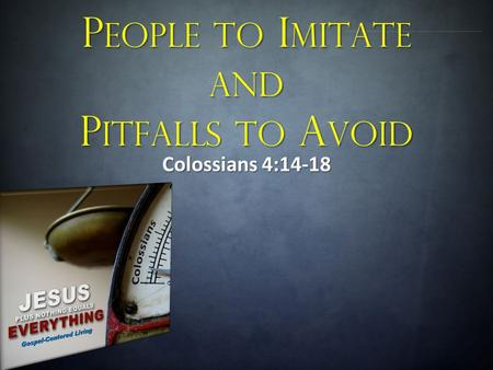 P EOPLE TO I MITATE AND P ITFALLS TO A VOID Colossians 4:14-18.
