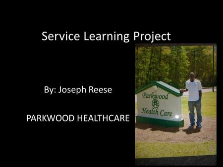 Service Learning Project By: Joseph Reese PARKWOOD HEALTHCARE.