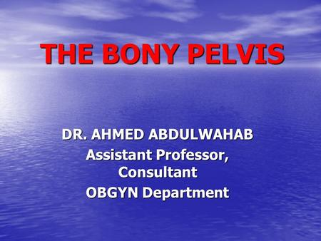 THE BONY PELVIS DR. AHMED ABDULWAHAB Assistant Professor, Consultant OBGYN Department.