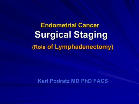 Endometrial Cancer Surgical Staging (Role of Lymphadenectomy) Karl Podratz MD PhD FACS.