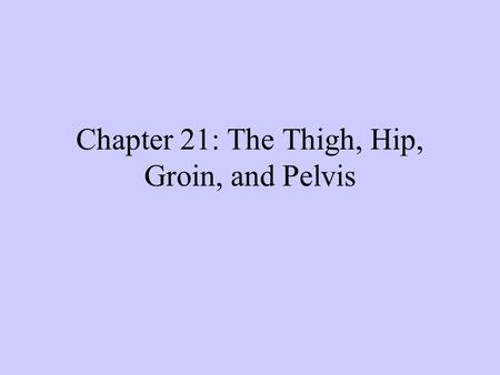 Chapter 21: The Thigh, Hip, Groin, and Pelvis. Anatomy of the Thigh.