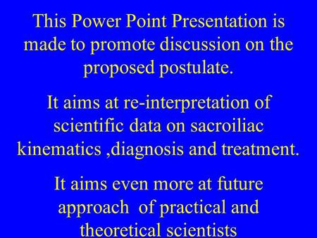 This Power Point Presentation is made to promote discussion on the proposed postulate. It aims at re-interpretation of scientific data on sacroiliac kinematics,diagnosis.