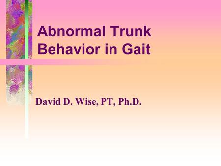 Abnormal Trunk Behavior in Gait David D. Wise, PT, Ph.D.