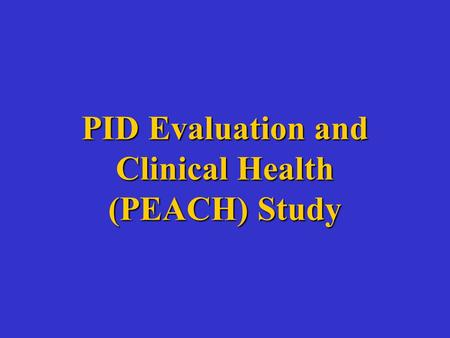 PID Evaluation and Clinical Health (PEACH) Study.