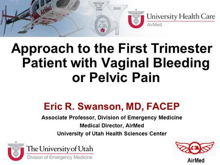 Approach to the First Trimester Patient with Vaginal Bleeding or Pelvic Pain Eric R. Swanson, MD, FACEP Associate Professor, Division of Emergency Medicine.