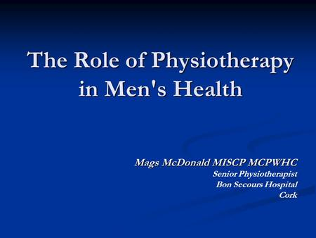 The Role of Physiotherapy in Men's Health Mags McDonald MISCP MCPWHC Senior Physiotherapist Bon Secours Hospital Cork.