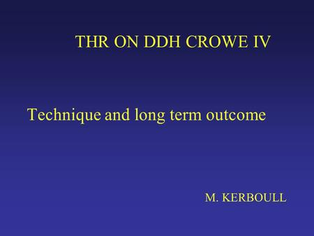 THR ON DDH CROWE IV Technique and long term outcome M. KERBOULL.