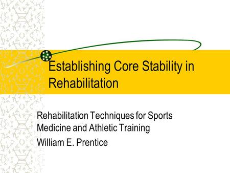 Establishing Core Stability in Rehabilitation Rehabilitation Techniques for Sports Medicine and Athletic Training William E. Prentice.