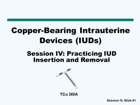 Session IV, Slide #1 TCu 380A Copper-Bearing Intrauterine Devices (IUDs) Session IV: Practicing IUD Insertion and Removal.