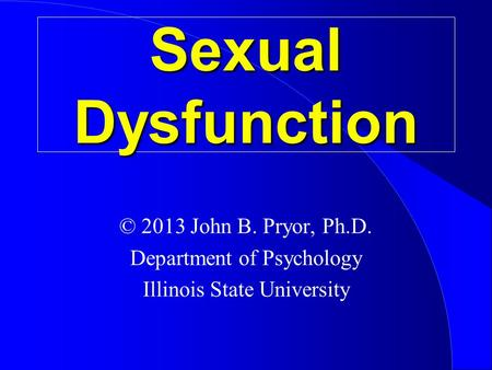 Sexual Dysfunction © 2013 John B. Pryor, Ph.D. Department of Psychology Illinois State University.