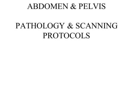 ABDOMEN & PELVIS PATHOLOGY & SCANNING PROTOCOLS. PATHOLOGIES.