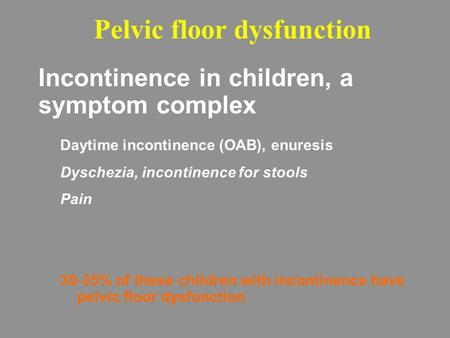 Incontinence in children, a symptom complex Daytime incontinence (OAB), enuresis Dyschezia, incontinence for stools Pain 30-35% of these children with.