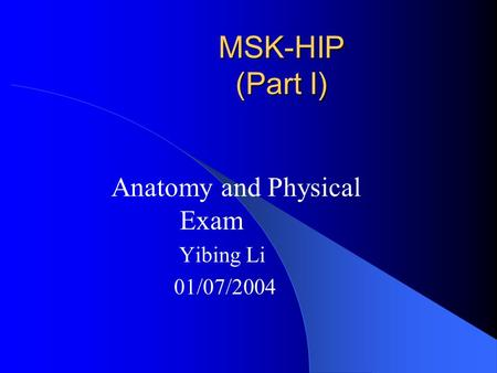 Anatomy and Physical Exam Yibing Li 01/07/2004 MSK-HIP (Part I)