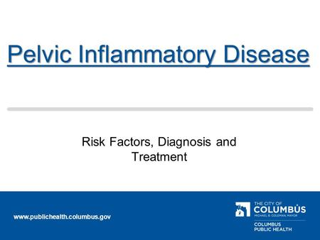 Www.publichealth.columbus.gov Pelvic Inflammatory Disease Risk Factors, Diagnosis and Treatment.