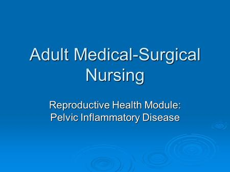 Adult Medical-Surgical Nursing Reproductive Health Module: Pelvic Inflammatory Disease.