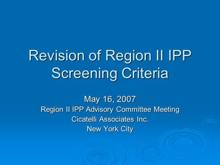 Revision of Region II IPP Screening Criteria May 16, 2007 Region II IPP Advisory Committee Meeting Cicatelli Associates Inc. New York City.
