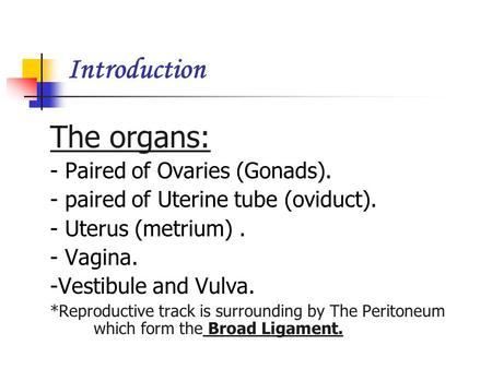 Introduction The organs: - Paired of Ovaries (Gonads). - paired of Uterine tube (oviduct). - Uterus (metrium). - Vagina. -Vestibule and Vulva. *Reproductive.
