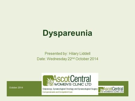 October 2014 Dyspareunia Presented by: Hilary Liddell Date: Wednesday 22 nd October 2014.