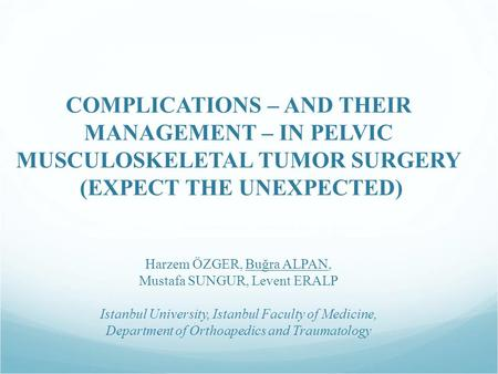 COMPLICATIONS – AND THEIR MANAGEMENT – IN PELVIC MUSCULOSKELETAL TUMOR SURGERY (EXPECT THE UNEXPECTED) Harzem ÖZGER, Buğra ALPAN, Mustafa SUNGUR, Levent.