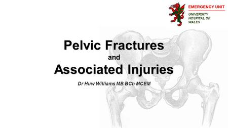 Pelvic Fractures and Associated Injuries Dr Huw Williams MB BCh MCEM.