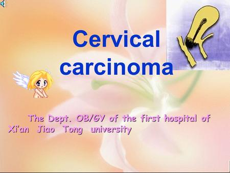 The Dept. OB/GY of the first hospital of Xi'an Jiao Tong university The Dept. OB/GY of the first hospital of Xi'an Jiao Tong university Cervical carcinoma.
