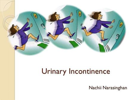 Urinary Incontinence Nachii Narasinghan. Types History and Examination Initial Assessment When to refer?