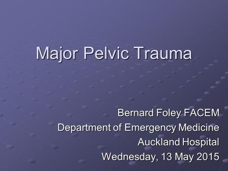 Major Pelvic Trauma Bernard Foley FACEM Department of Emergency Medicine Auckland Hospital Wednesday, 13 May 2015Wednesday, 13 May 2015Wednesday, 13 May.