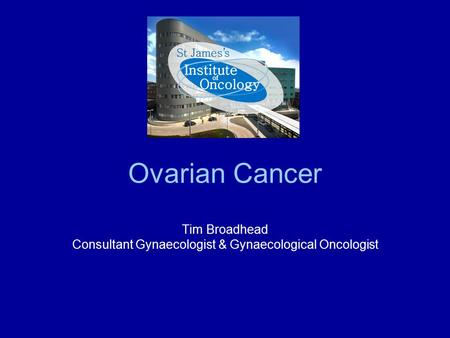 Ovarian Cancer Tim Broadhead Consultant Gynaecologist & Gynaecological Oncologist.