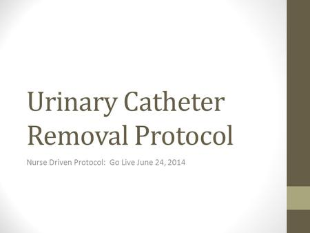 Urinary Catheter Removal Protocol Nurse Driven Protocol: Go Live June 24, 2014.