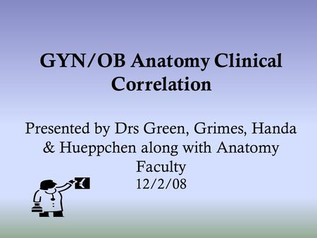 GYN/OB Anatomy Clinical Correlation Presented by Drs Green, Grimes, Handa & Hueppchen along with Anatomy Faculty 12/2/08.