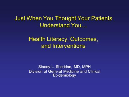 Just When You Thought Your Patients Understand You… Health Literacy, Outcomes, and Interventions Stacey L. Sheridan, MD, MPH Division of General Medicine.