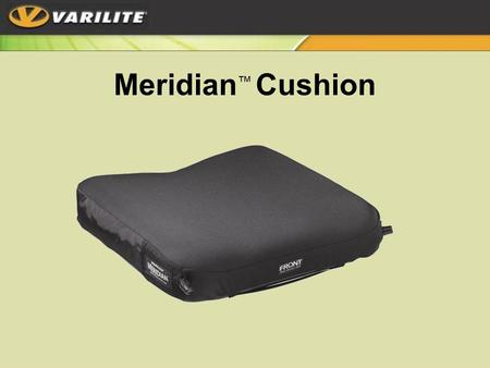 Meridian ™ Cushion. Meridian ™ Dual chambers for optimal –Skin protection –Positioning –Pressure distribution –Independent positioning of pelvis and thighs.