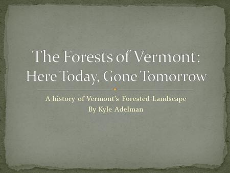 A history of Vermont's Forested Landscape By Kyle Adelman.