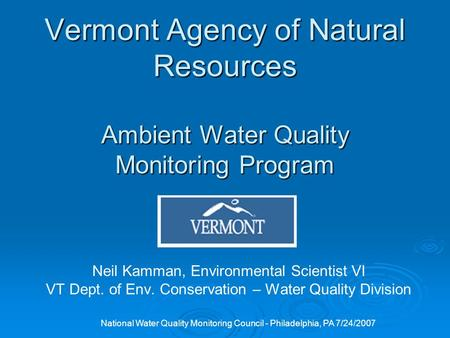 National Water Quality Monitoring Council - Philadelphia, PA 7/24/2007 Vermont Agency of Natural Resources Ambient Water Quality Monitoring Program Neil.