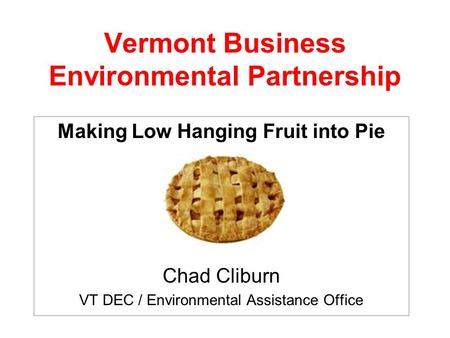 Vermont Business Environmental Partnership Making Low Hanging Fruit into Pie Chad Cliburn VT DEC / Environmental Assistance Office.