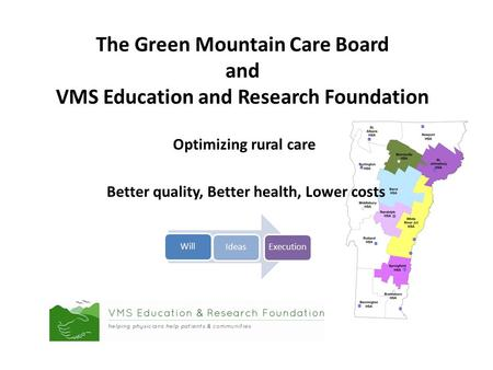 The Green Mountain Care Board and VMS Education and Research Foundation Optimizing rural care Better quality, Better health, Lower costs WillIdeasExecution.