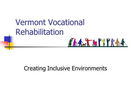 Vermont Vocational Rehabilitation Creating Inclusive Environments.