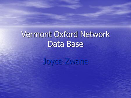 Vermont Oxford Network Data Base Joyce Zwane. Introduction This is a non-profit voluntary collaboration of healthcare professionals, that was started.