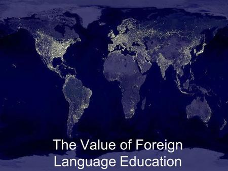 The Value of Foreign Language Education. Foreign Language Benefits: Our World Our Nation Our State Our Community Our Students.