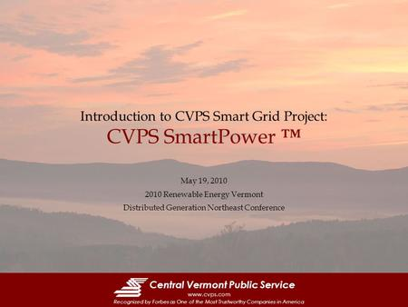 Central Vermont Public Service www.cvps.com Recognized by Forbes as One of the Most Trustworthy Companies in America Introduction to CVPS Smart Grid Project: