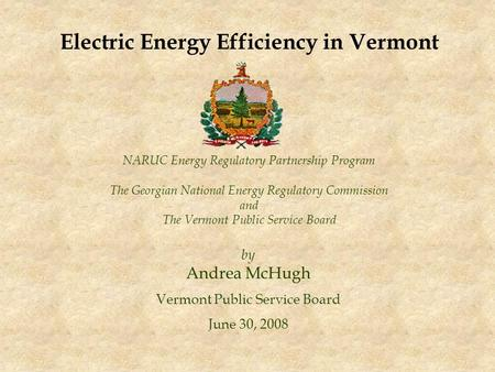 NARUC Energy Regulatory Partnership Program The Georgian National Energy Regulatory Commission and The Vermont Public Service Board by Andrea McHugh Vermont.