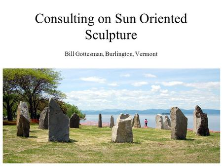 Consulting on Sun Oriented Sculpture Bill Gottesman, Burlington, Vermont.