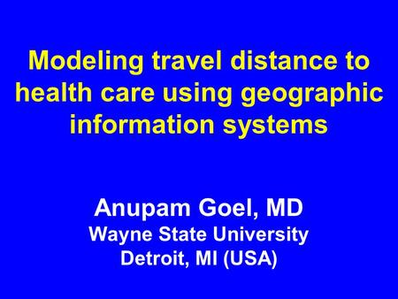 Modeling travel distance to health care using geographic information systems Anupam Goel, MD Wayne State University Detroit, MI (USA)