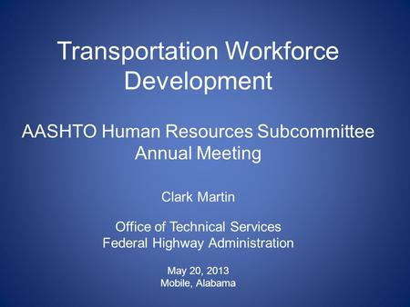 Transportation Workforce Development AASHTO Human Resources Subcommittee Annual Meeting Clark Martin Office of Technical Services Federal Highway Administration.