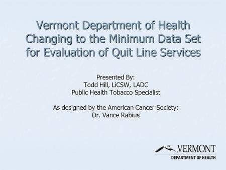 Vermont Department of Health Changing to the Minimum Data Set for Evaluation of Quit Line Services Presented By: Todd Hill, LiCSW, LADC Public Health Tobacco.